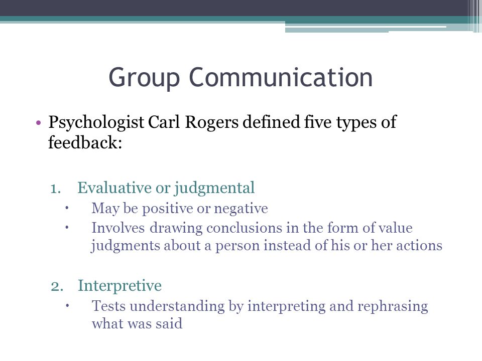 Group Communication Psychologist Carl Rogers defined five types of feedback: Evaluative or judgmental.