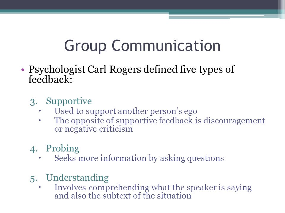 Group Communication Psychologist Carl Rogers defined five types of feedback: Supportive. Used to support another person's ego.