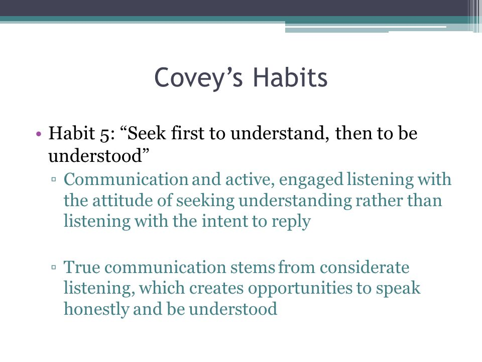 Covey's Habits Habit 5: Seek first to understand, then to be understood