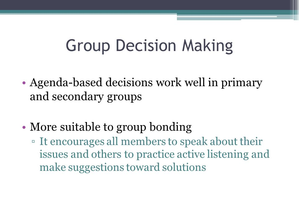 Group Decision Making Agenda-based decisions work well in primary and secondary groups. More suitable to group bonding.