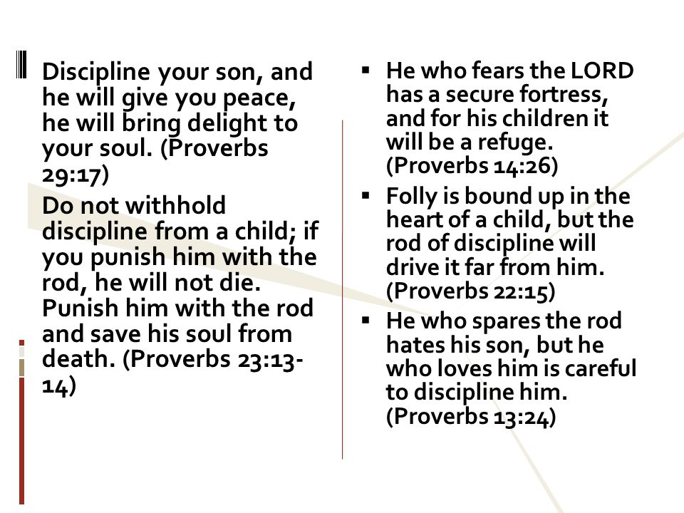 Discipline your son, and he will give you peace, he will bring delight to your soul. (Proverbs 29:17) Do not withhold discipline from a child; if you punish him with the rod, he will not die. Punish him with the rod and save his soul from death. (Proverbs 23:13- 14)