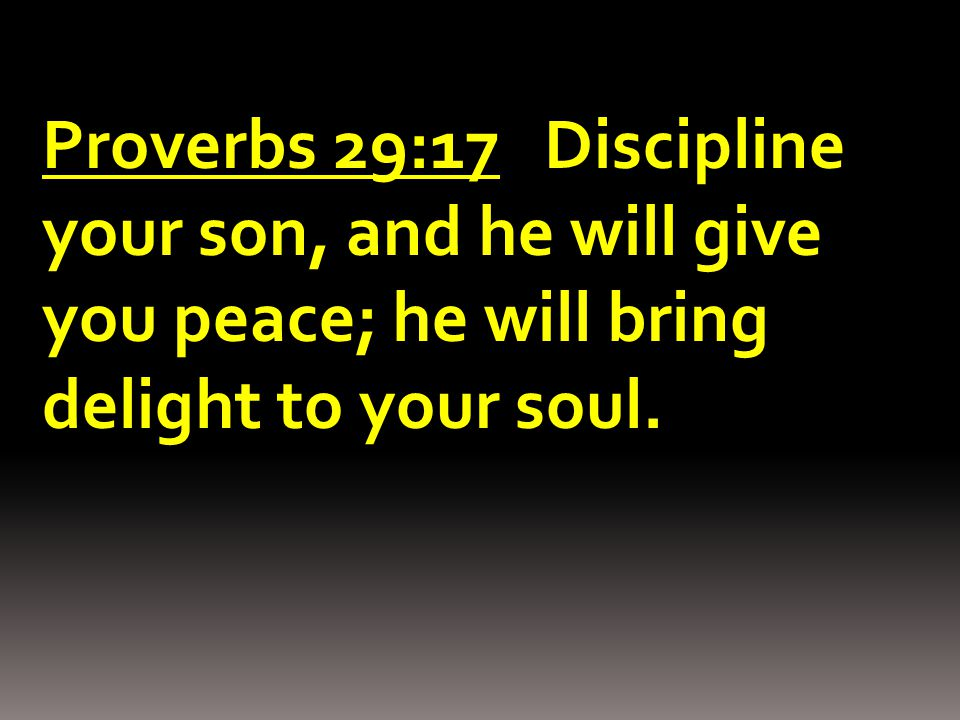 Proverbs 29:17 Discipline your son, and he will give you peace; he will bring delight to your soul.