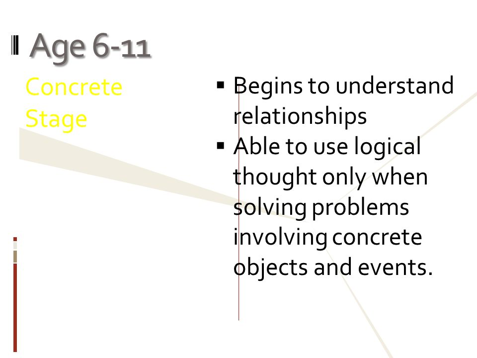 Age 6-11 Concrete Stage Begins to understand relationships