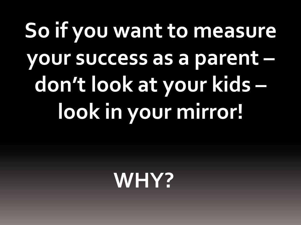 So if you want to measure your success as a parent – don't look at your kids – look in your mirror!