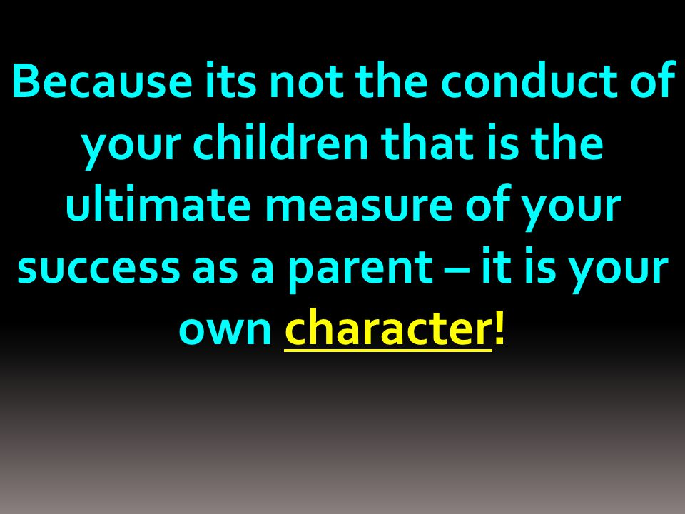Because its not the conduct of your children that is the ultimate measure of your success as a parent – it is your own character!