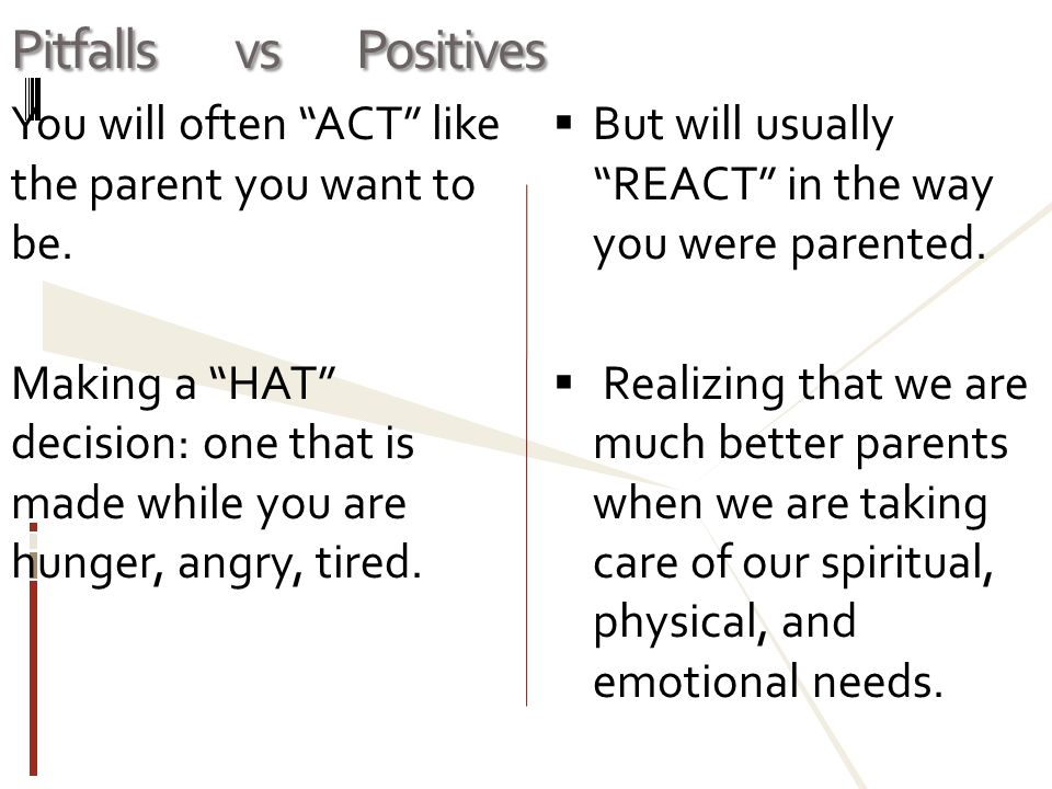 Pitfalls vs Positives You will often ACT like the parent you want to be.