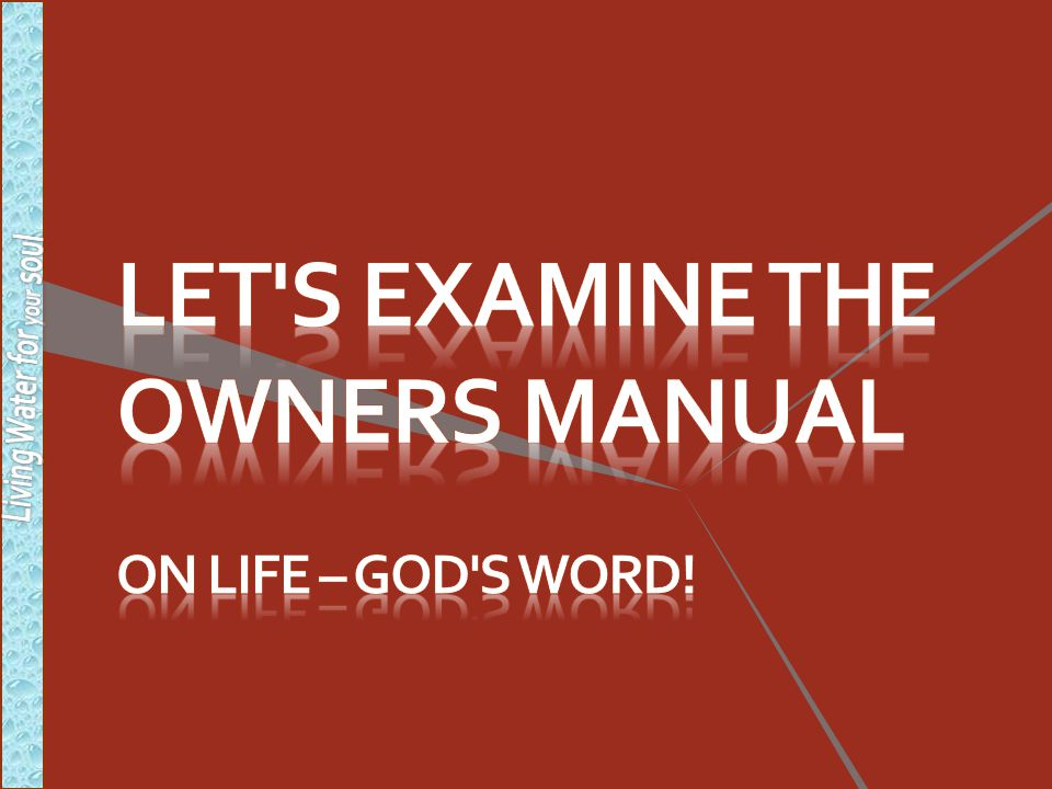 Let s examine the owners manual on life – god s word!
