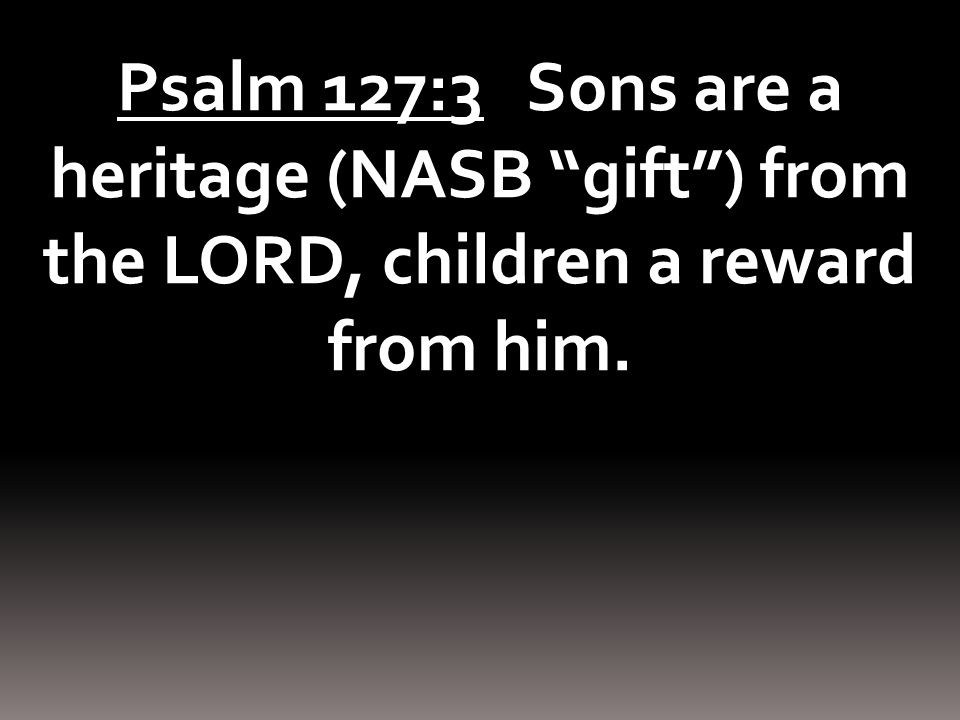Psalm 127:3 Sons are a heritage (NASB gift ) from the LORD, children a reward from him.
