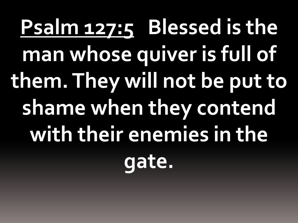 Psalm 127:5 Blessed is the man whose quiver is full of them