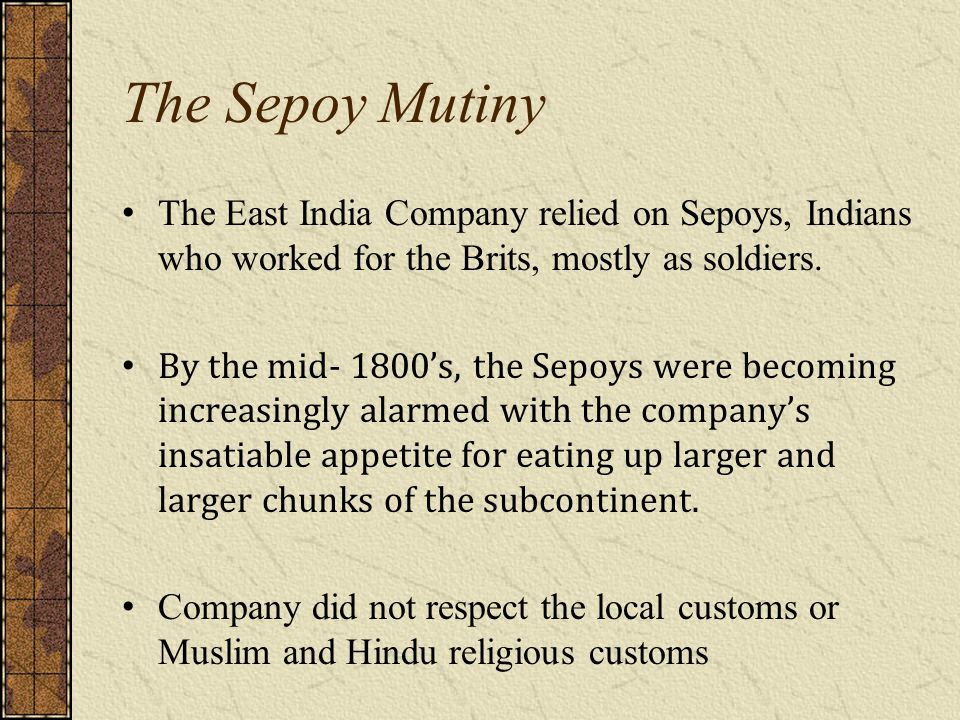 The Sepoy Mutiny The East India Company relied on Sepoys, Indians who worked for the Brits, mostly as soldiers.