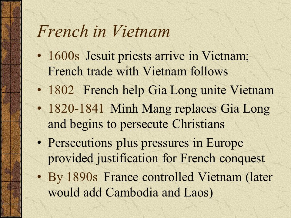 French in Vietnam 1600s Jesuit priests arrive in Vietnam; French trade with Vietnam follows. 1802 French help Gia Long unite Vietnam.