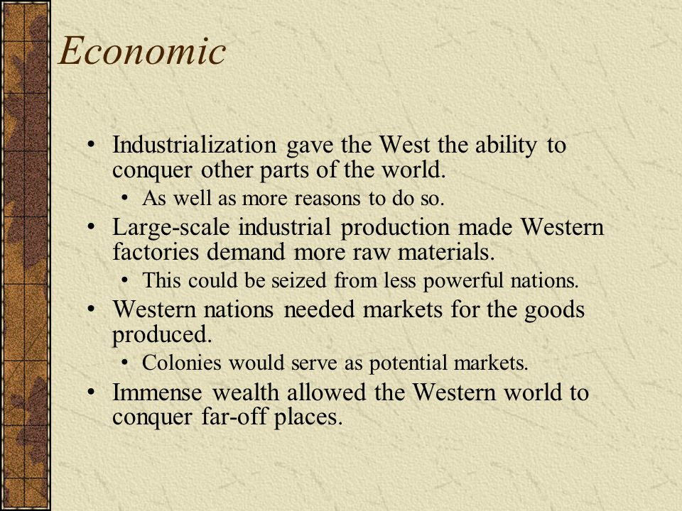 Economic Industrialization gave the West the ability to conquer other parts of the world. As well as more reasons to do so.