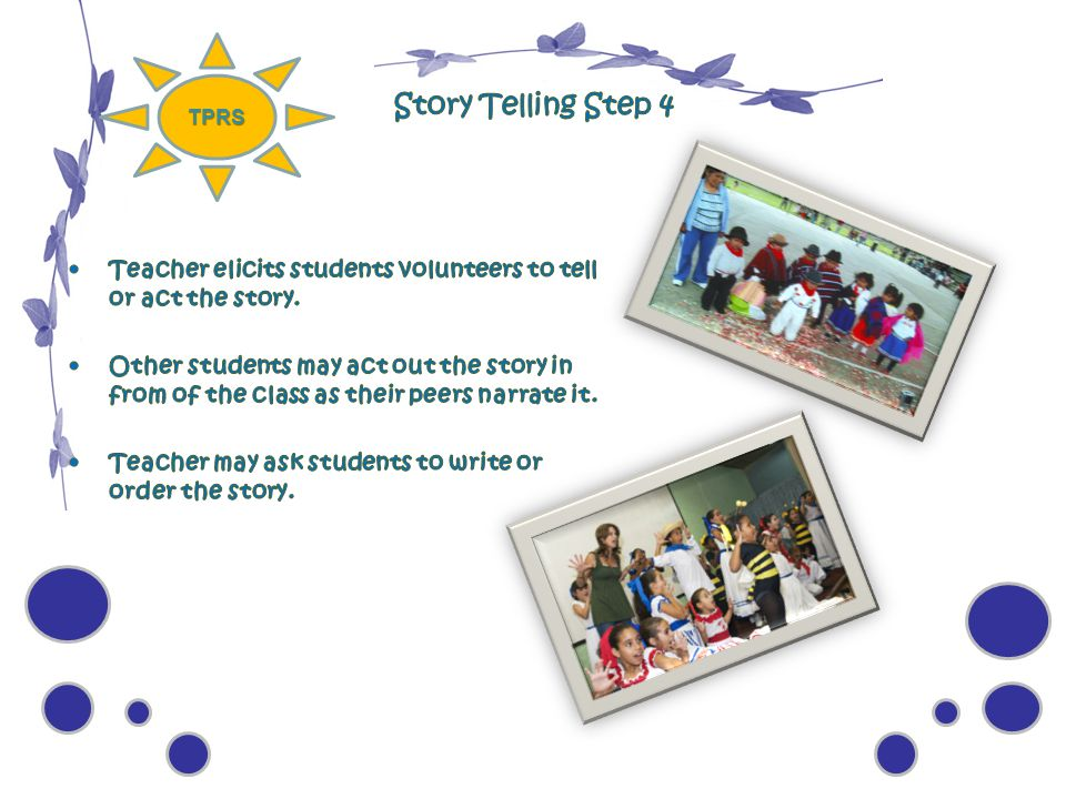 TPRS Story Telling Step 4. Teacher elicits students volunteers to tell or act the story.