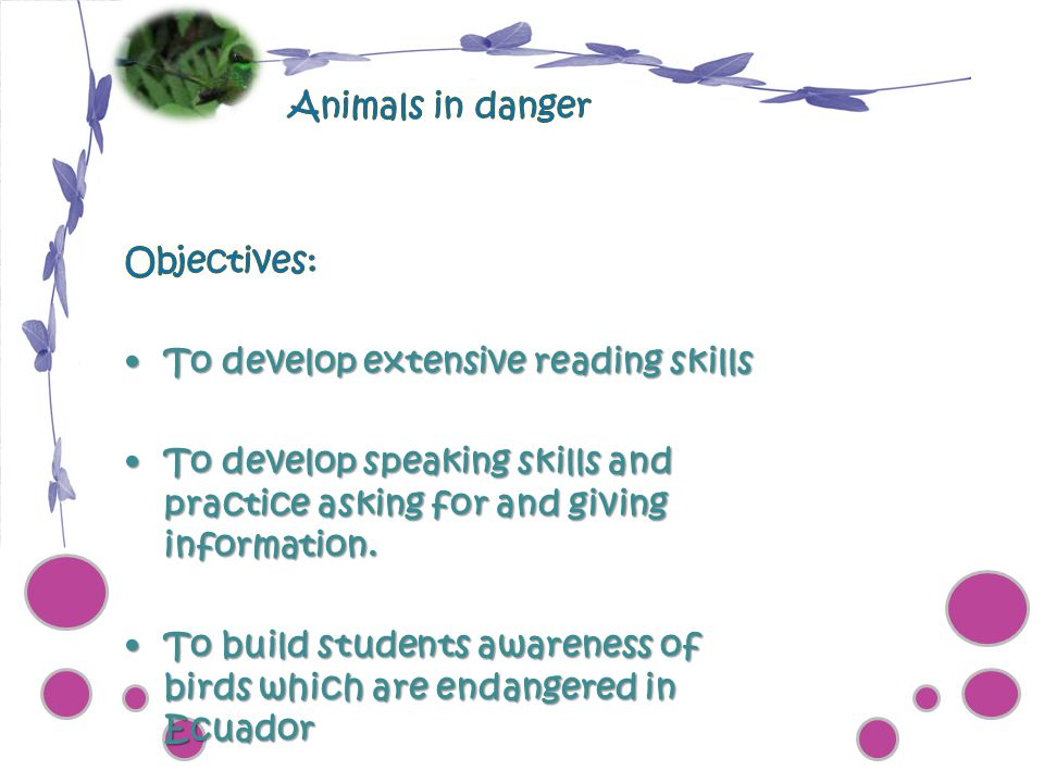 Animals in danger Objectives: To develop extensive reading skills. To develop speaking skills and practice asking for and giving information.