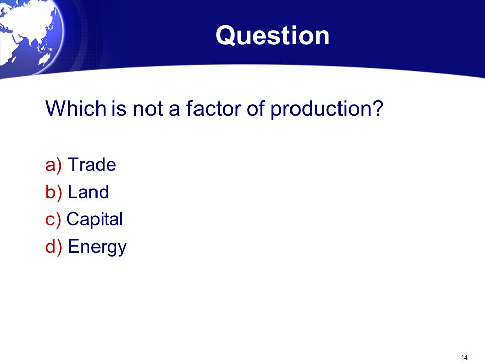 Question Which is not a factor of production a) Trade b) Land