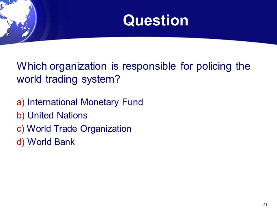 Question Which organization is responsible for policing the world trading system a) International Monetary Fund.