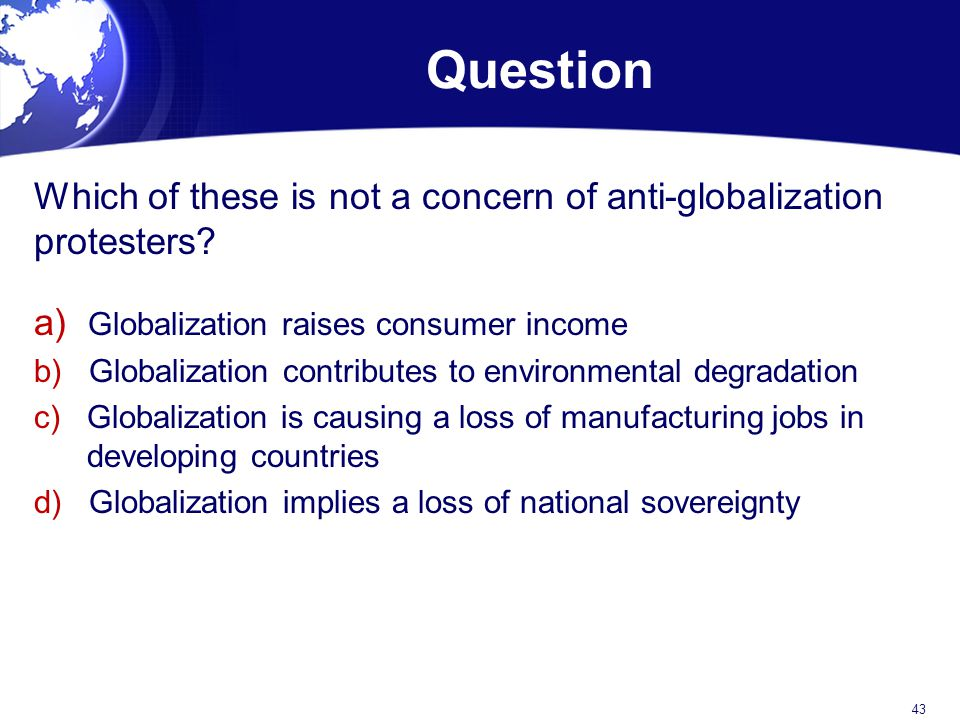 Question Which of these is not a concern of anti-globalization protesters a) Globalization raises consumer income.