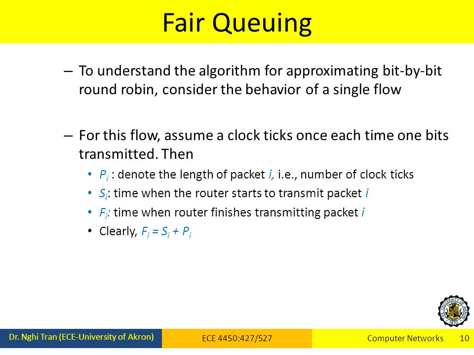 Fair Queuing To understand the algorithm for approximating bit-by-bit round robin, consider the behavior of a single flow.