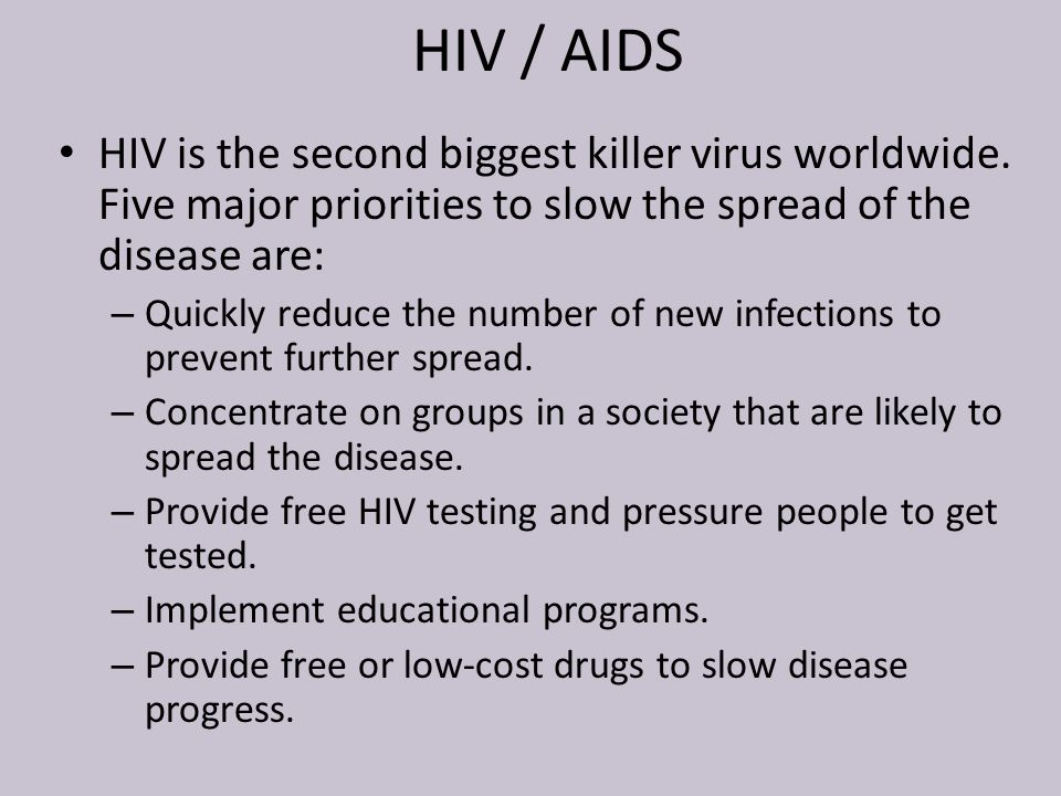 HIV / AIDS HIV is the second biggest killer virus worldwide. Five major priorities to slow the spread of the disease are: