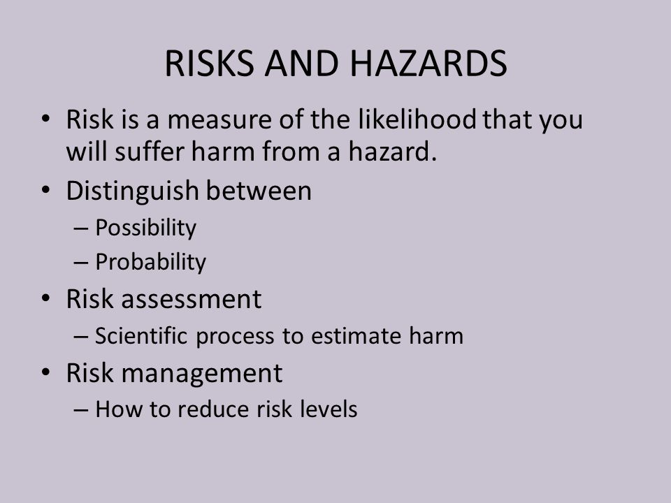 RISKS AND HAZARDS Risk is a measure of the likelihood that you will suffer harm from a hazard. Distinguish between.