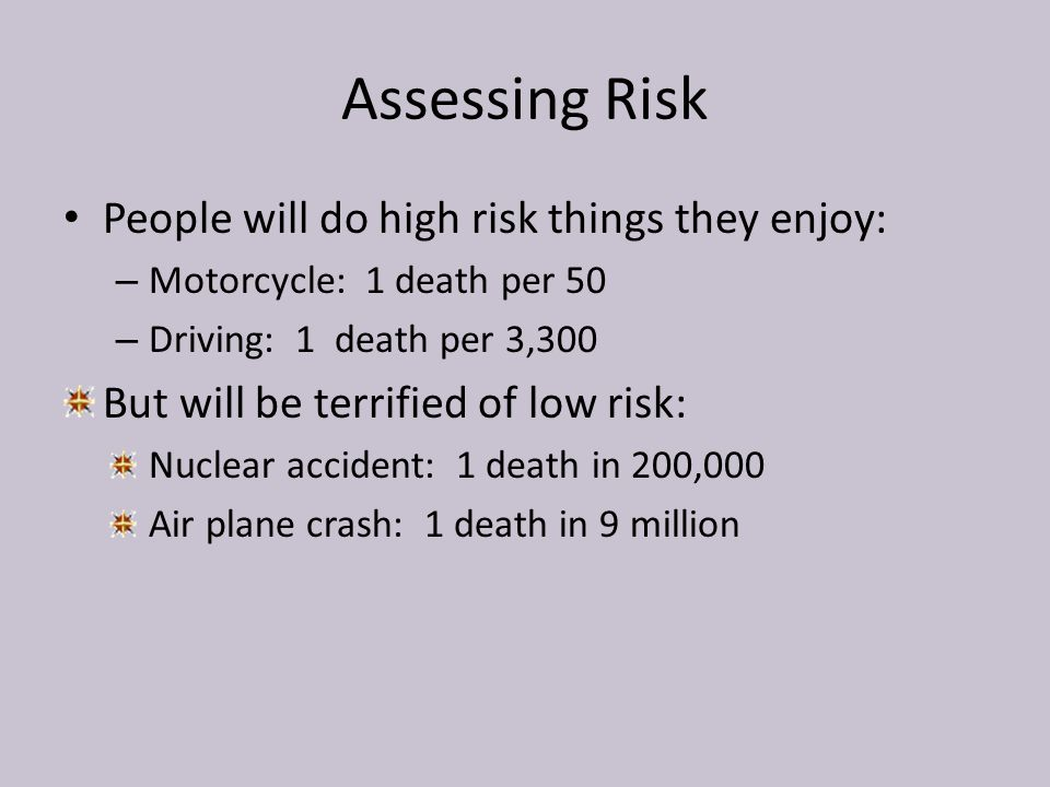 Assessing Risk People will do high risk things they enjoy: