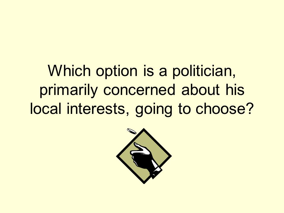 Which option is a politician, primarily concerned about his local interests, going to choose