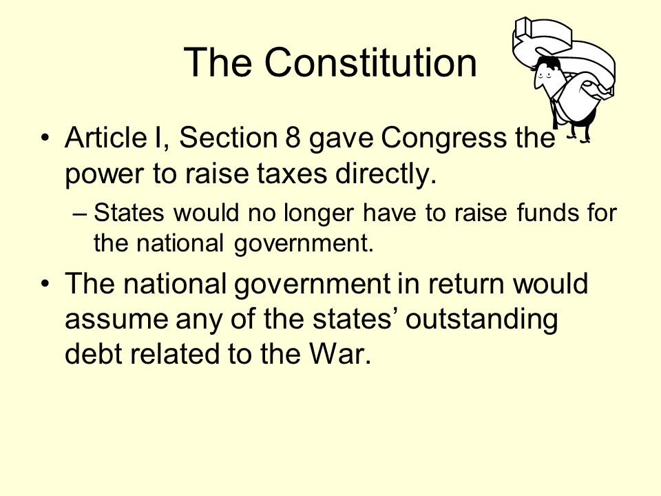 The Constitution Article I, Section 8 gave Congress the power to raise taxes directly.