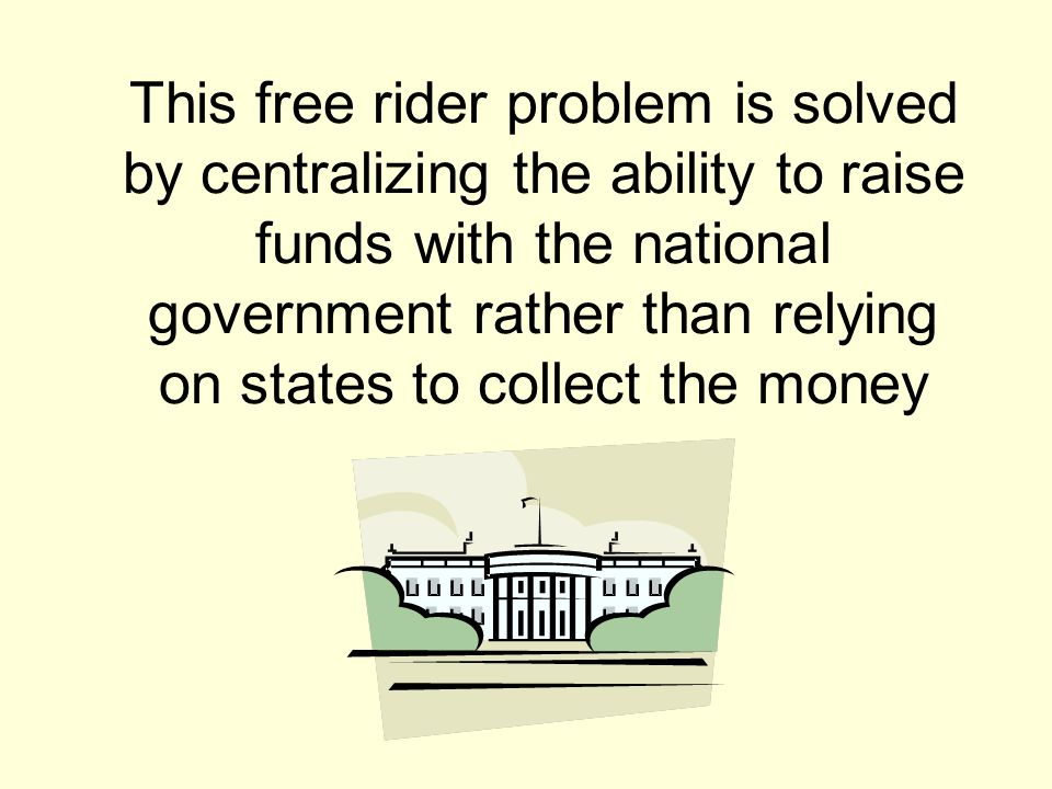 This free rider problem is solved by centralizing the ability to raise funds with the national government rather than relying on states to collect the money