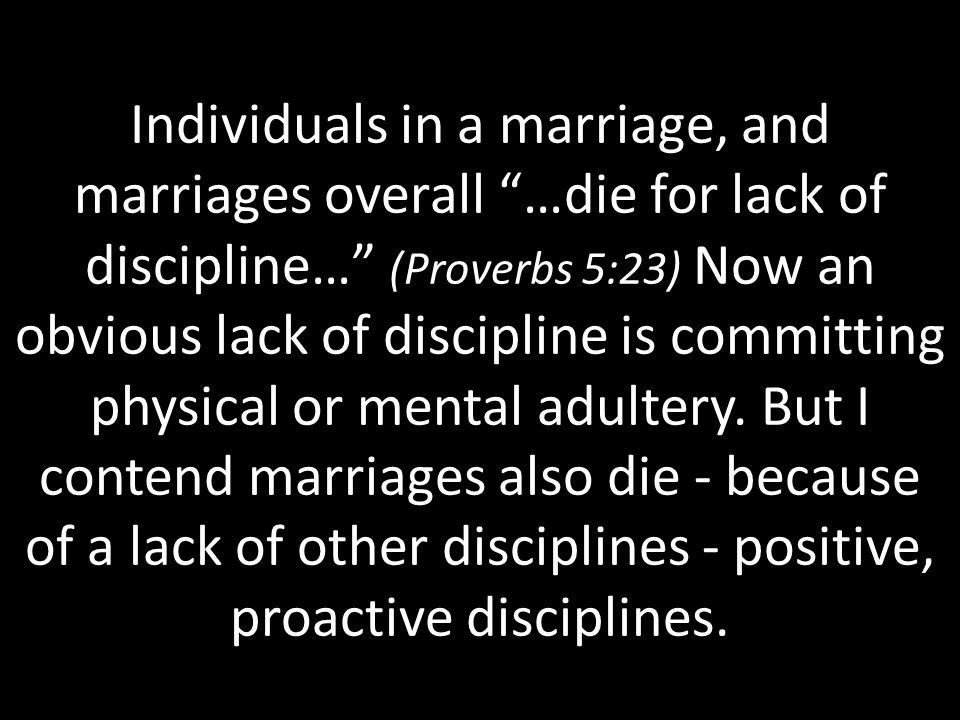 Individuals in a marriage, and marriages overall …die for lack of discipline… (Proverbs 5:23) Now an obvious lack of discipline is committing physical or mental adultery.