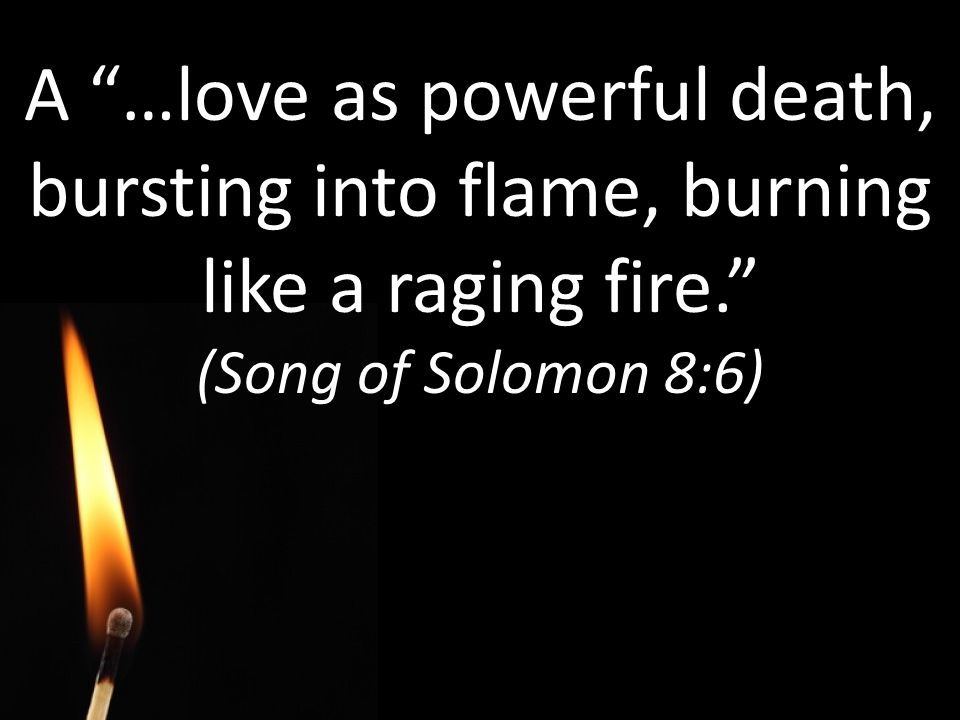 A …love as powerful death, bursting into flame, burning like a raging fire.