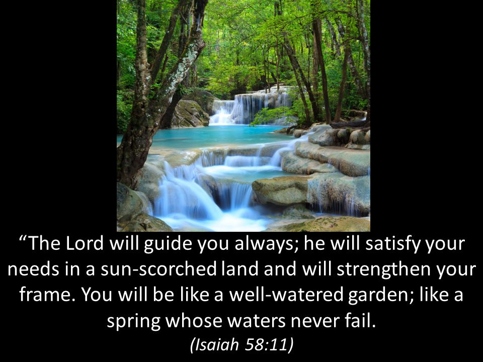 The Lord will guide you always; he will satisfy your needs in a sun-scorched land and will strengthen your frame. You will be like a well-watered garden; like a spring whose waters never fail.