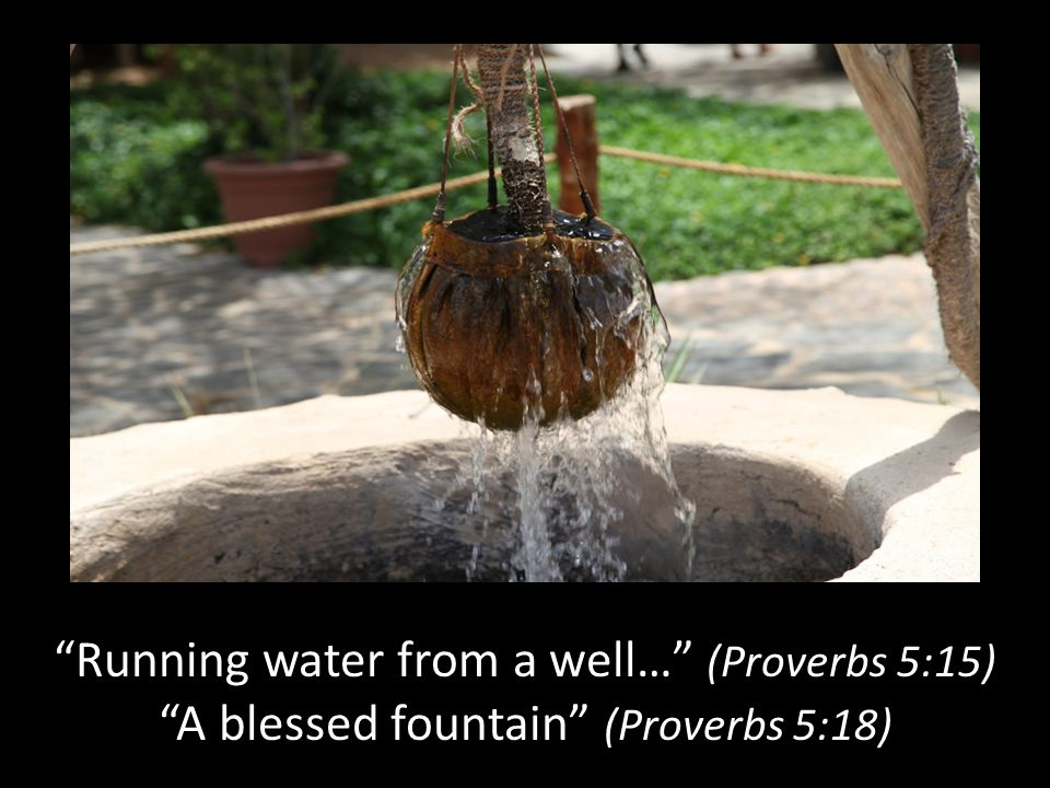 Running water from a well… (Proverbs 5:15)