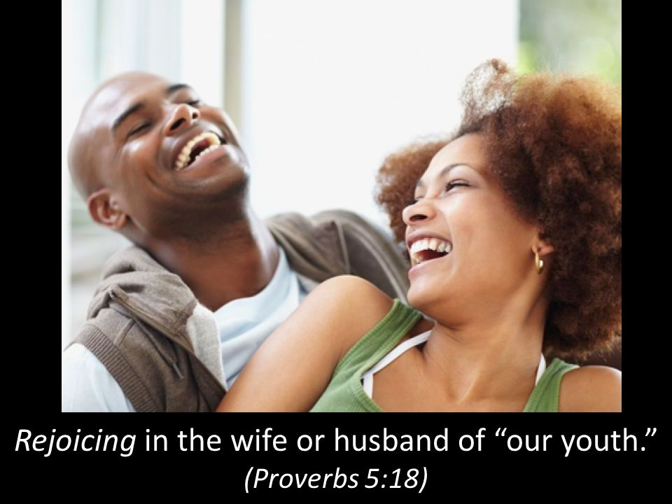 Rejoicing in the wife or husband of our youth.