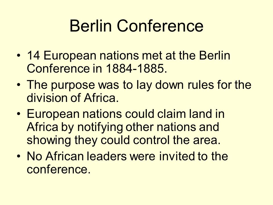 Berlin Conference 14 European nations met at the Berlin Conference in 1884-1885. The purpose was to lay down rules for the division of Africa.