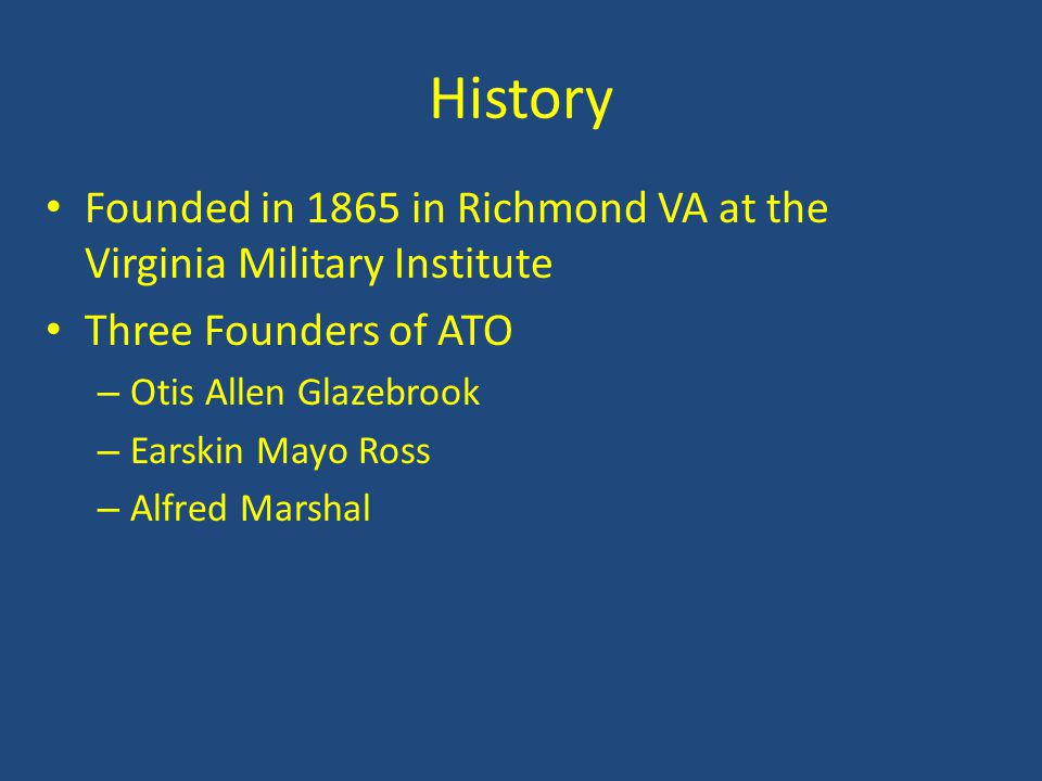 History Founded in 1865 in Richmond VA at the Virginia Military Institute. Three Founders of ATO. Otis Allen Glazebrook.