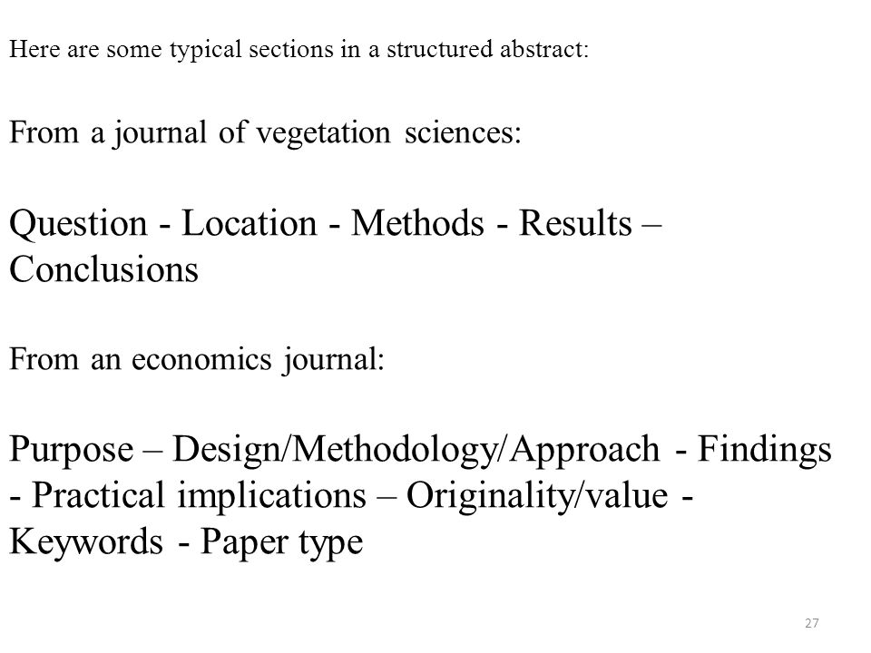 Here are some typical sections in a structured abstract: From a journal of vegetation sciences: Question - Location - Methods - Results – Conclusions From an economics journal: Purpose – Design/Methodology/Approach - Findings - Practical implications – Originality/value - Keywords - Paper type