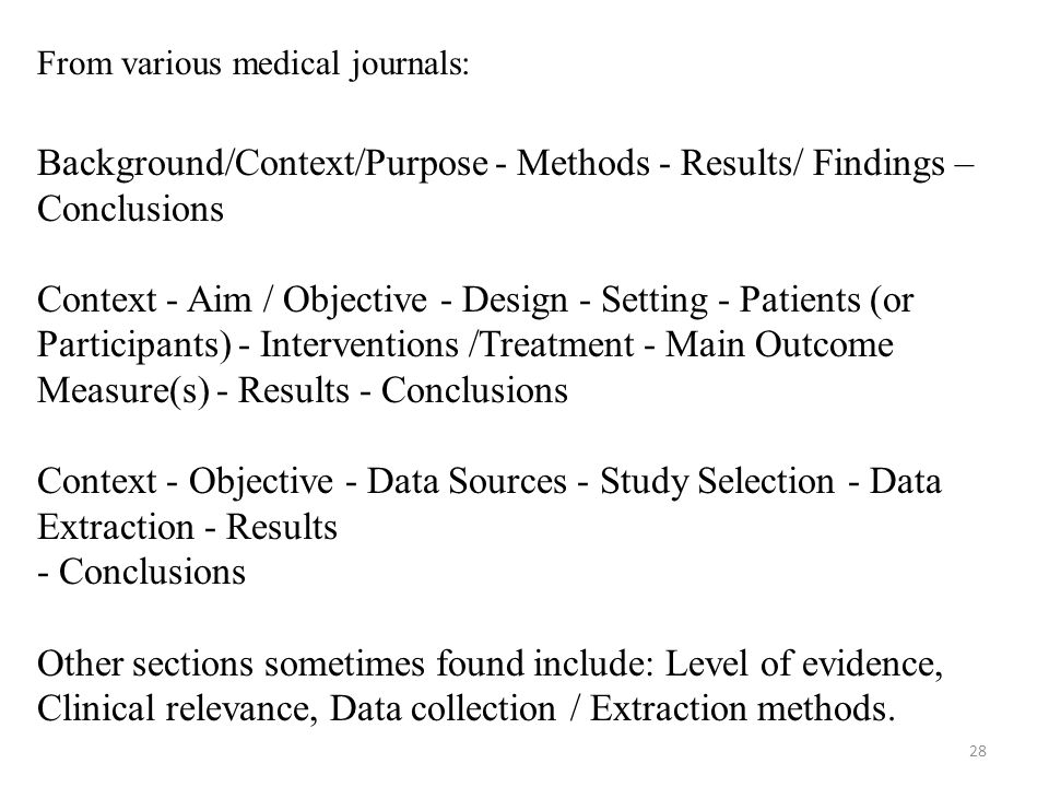 From various medical journals: Background/Context/Purpose - Methods - Results/ Findings – Conclusions Context - Aim / Objective - Design - Setting - Patients (or Participants) - Interventions /Treatment - Main Outcome Measure(s) - Results - Conclusions Context - Objective - Data Sources - Study Selection - Data Extraction - Results - Conclusions Other sections sometimes found include: Level of evidence, Clinical relevance, Data collection / Extraction methods.
