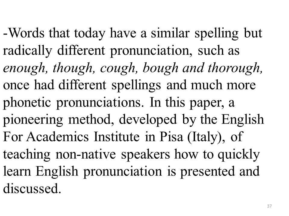 -Words that today have a similar spelling but radically different pronunciation, such as enough, though, cough, bough and thorough, once had different spellings and much more phonetic pronunciations.