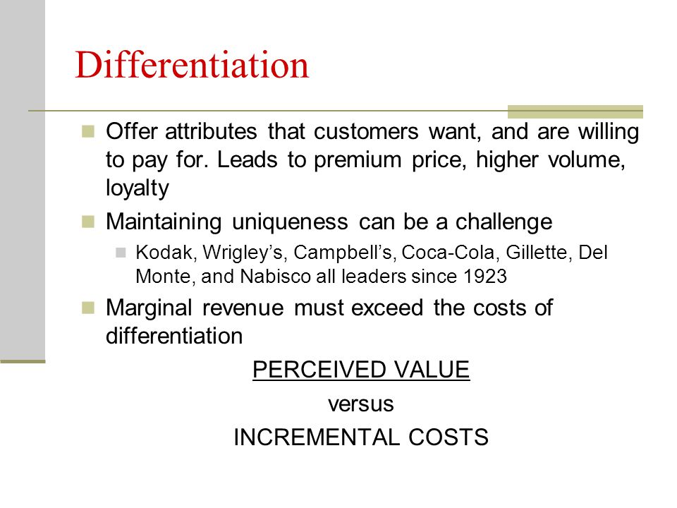 Differentiation Offer attributes that customers want, and are willing to pay for. Leads to premium price, higher volume, loyalty.