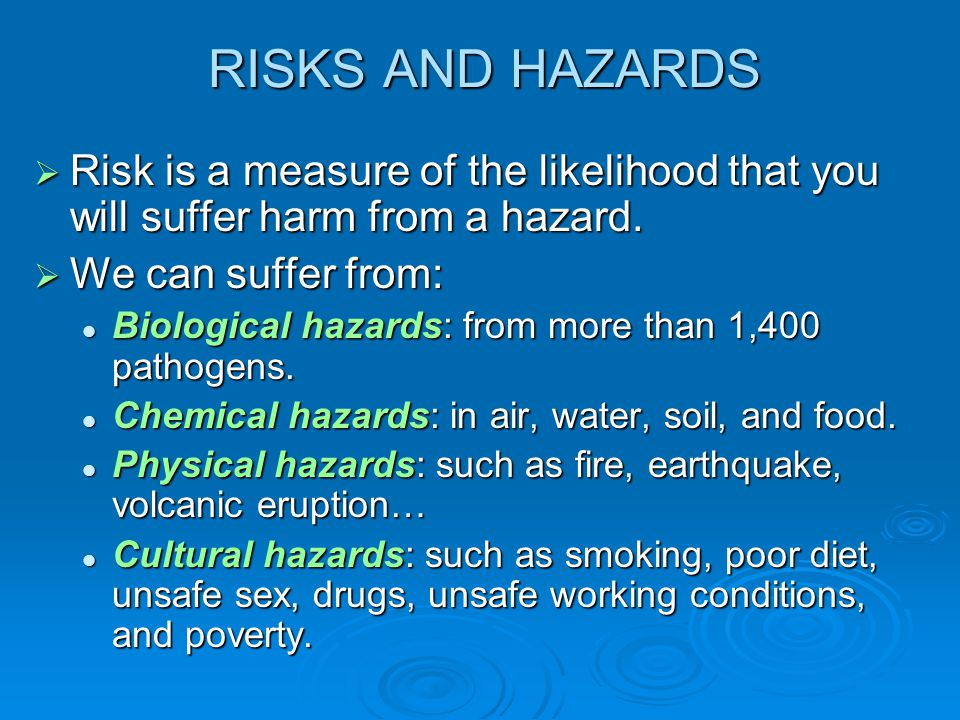 RISKS AND HAZARDS Risk is a measure of the likelihood that you will suffer harm from a hazard. We can suffer from: