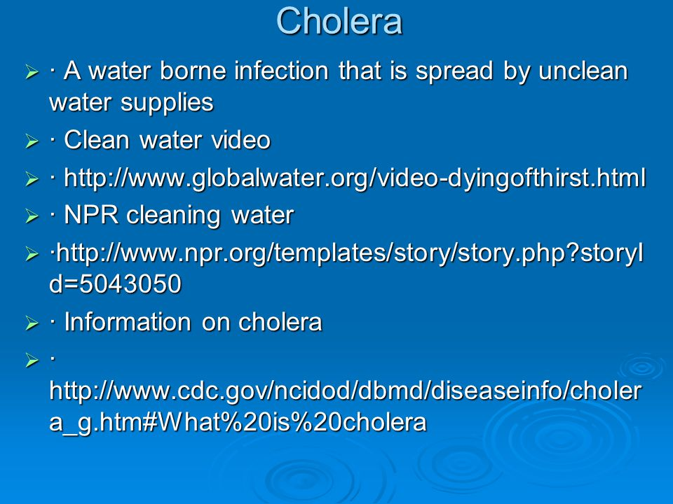 Cholera · A water borne infection that is spread by unclean water supplies. · Clean water video.
