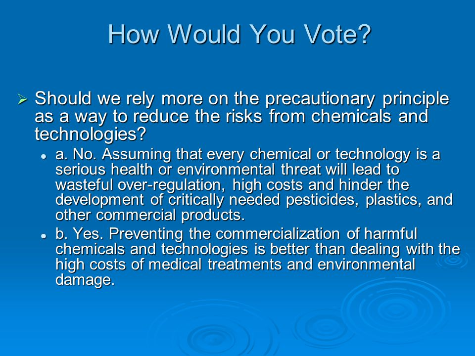How Would You Vote Should we rely more on the precautionary principle as a way to reduce the risks from chemicals and technologies
