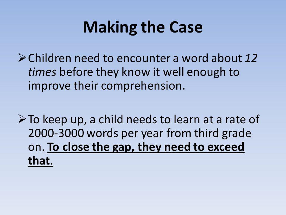 Making the Case Children need to encounter a word about 12 times before they know it well enough to improve their comprehension.
