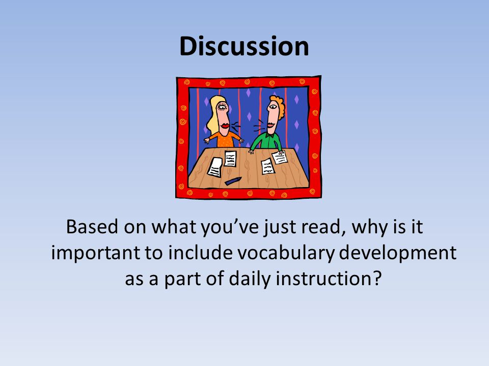 Discussion Based on what you've just read, why is it important to include vocabulary development as a part of daily instruction