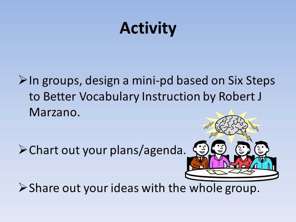Activity In groups, design a mini-pd based on Six Steps to Better Vocabulary Instruction by Robert J Marzano.