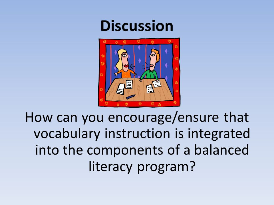 Discussion How can you encourage/ensure that vocabulary instruction is integrated into the components of a balanced literacy program