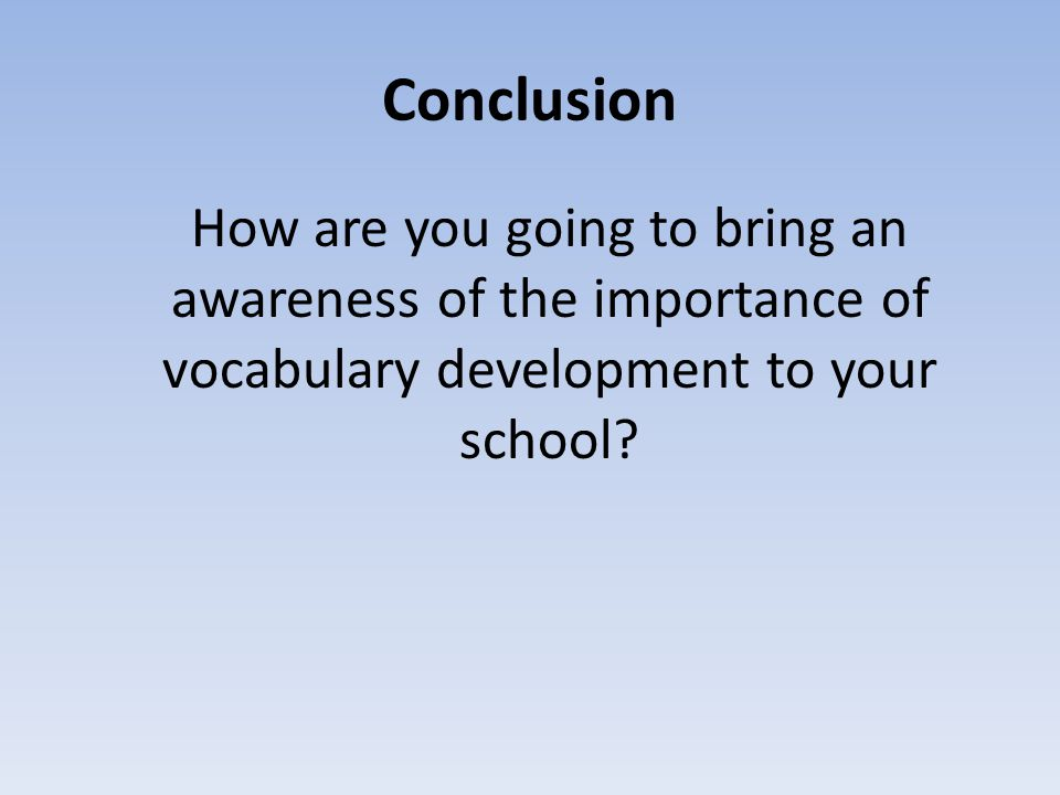 Conclusion How are you going to bring an awareness of the importance of vocabulary development to your school