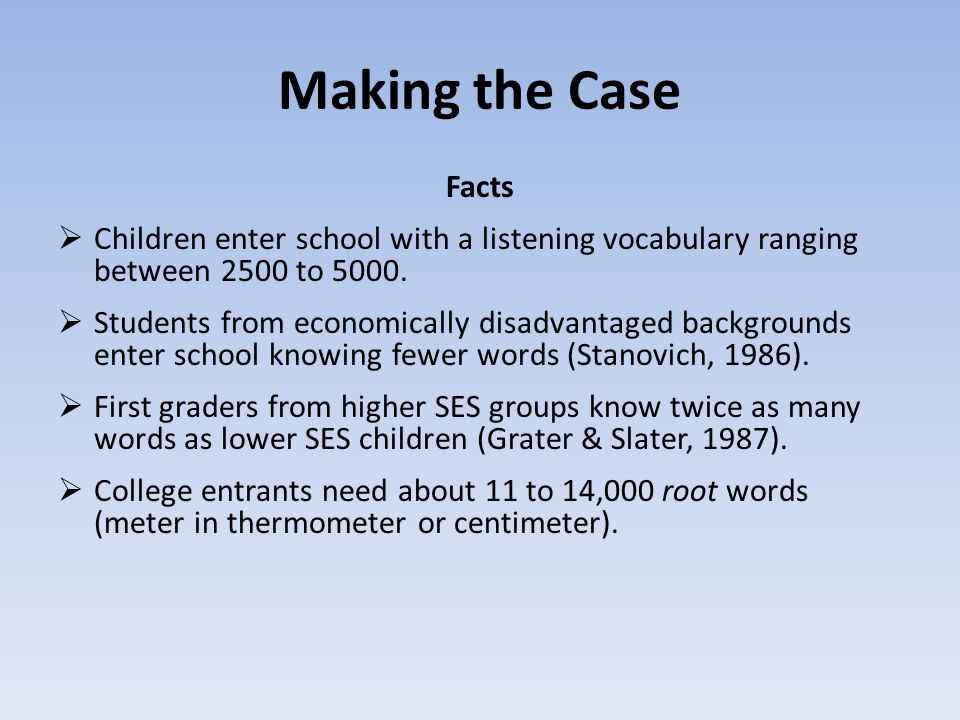 Making the Case Facts. Children enter school with a listening vocabulary ranging between 2500 to 5000.