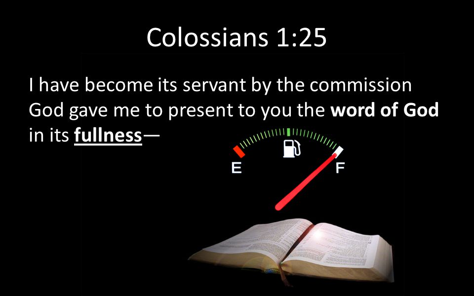 Colossians 1:25 I have become its servant by the commission God gave me to present to you the word of God in its fullness—