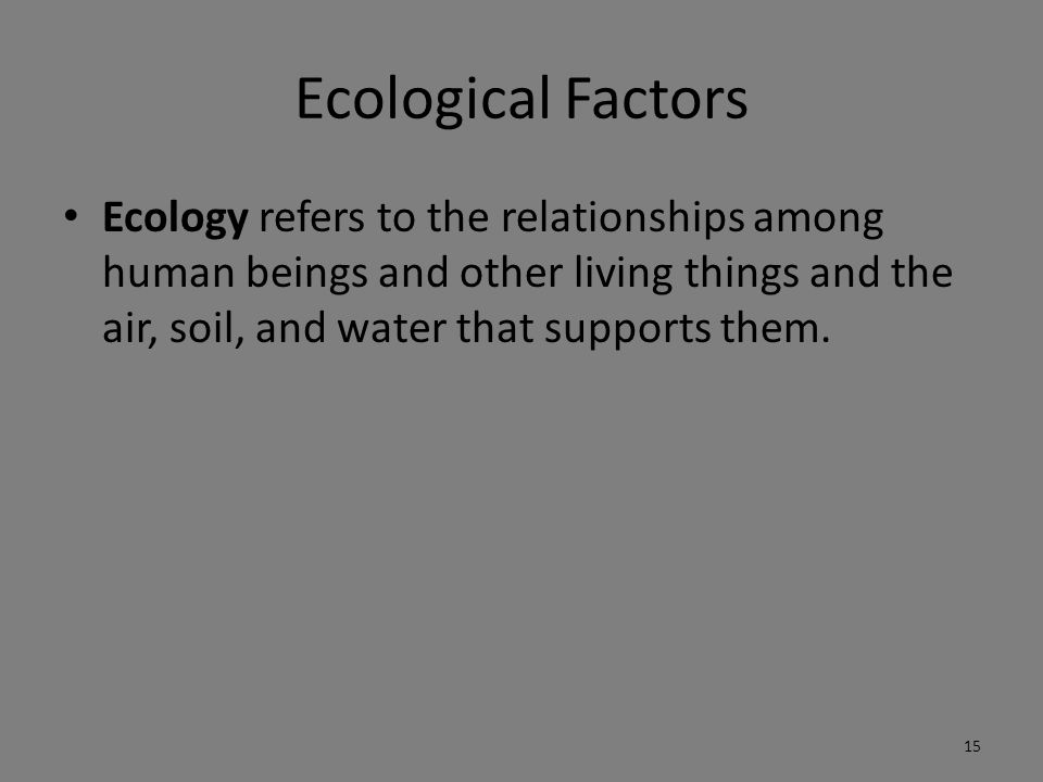 Ecological Factors Ecology refers to the relationships among human beings and other living things and the air, soil, and water that supports them.